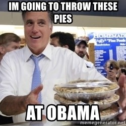 Romney with pies - IM GOING TO THROW THESE PIES AT OBAMA