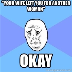 """Okay Guy - """"your wife left you for another woman"""" okay"""