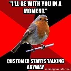"Retail Robin - ""I'LL BE WITH YOU IN A MOMENT."" CUSTOMER STARTS TALKING ANYWAY"