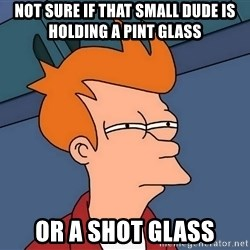 Futurama Fry - Not sure if that small dude is holding a pint glass or a shot glass