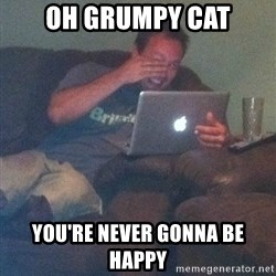 Meme Dad - Oh Grumpy Cat You're never gonna be happy