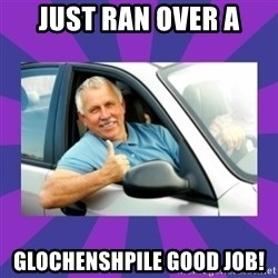 Perfect Driver - JUST RAN OVER A GLOCHENSHPILE GOOD JOB!