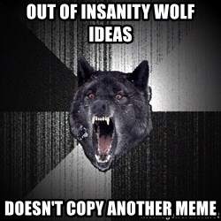 Insanity Wolf - out of insanity wolf ideas doesn't copy another meme