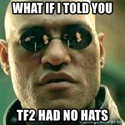 What If I Told You - what if i told you tf2 had no hats