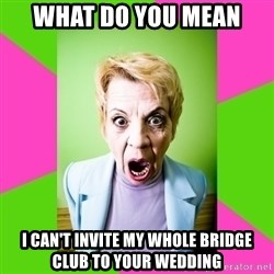 Crazy Mother In Law - what do you mean i can't invite my whole bridge club to your wedding