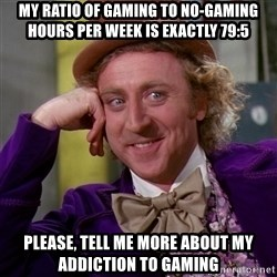 Willy Wonka - my ratio of gaming to no-gaming hours per week is exactly 79:5 please, tell me more about my addiction to gaming