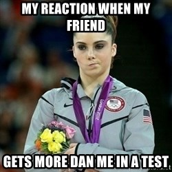 McKayla Maroney Not Impressed - MY REACTION WHEN MY FRIEND GETS MORE DAN ME IN A TEST