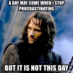 Not this day Aragorn - a day may come when i stop procrastinating But it is not this day