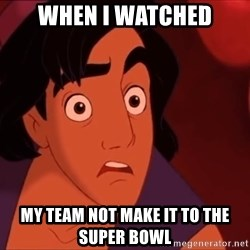 Horrified Aladdin - When I watched my team not make it to the super bowl