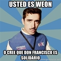 Censo Chile  - usted es weon  o cree que don francisco es solidario
