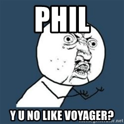 Y U No like - PHIL Y U NO LIKE VOYAGER?