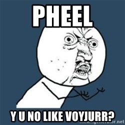 Y U No like - PHEEL Y U NO LIKE VOYJURR?