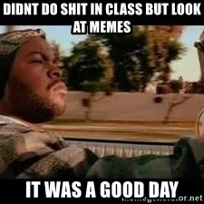 It was a good day - didnt do shit in class but look at memes it was a good day