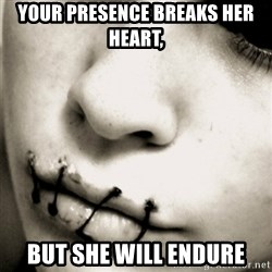 silence - your presence breaks her heart, but she will endure
