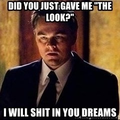 "inception - did you just gave me ""the look?"" I will shit in you dreams"