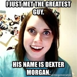 Overly Attached Girlfriend 2 - I just met the greatest guy. His name is dexter morgan.