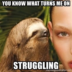 The Rape Sloth - you know what turns me on struggling