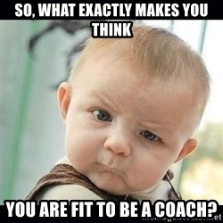 Skeptical Baby Whaa? - so, what exactly makes you think you are fit to be a coach?