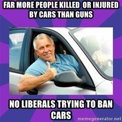 Perfect Driver - Far more people killed  or injuRed by cars than guns No liberals trying to ban cars
