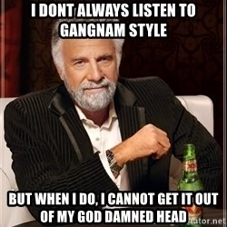 The Most Interesting Man In The World - i dont always listen to gangnam style but when i do, i cannot get it out of my god damned head