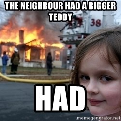 Disaster Girl - The neighbour had a bigger teddy had