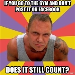 NACHO VIDAL MEME - IF YOU GO TO THE GYM AND DON'T POST IT ON FACEBOOK DOES IT STILL COUNT?
