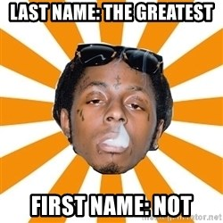 Lil Wayne Meme - LAST NAME: THE GREATEST FIRST NAME: NOT