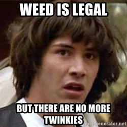 Conspiracy Keanu - weed is legal but there are no more twinkies