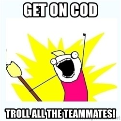 All the things - get on cod troll all the teammates!