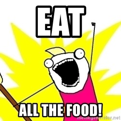 X ALL THE THINGS - eat all the food!