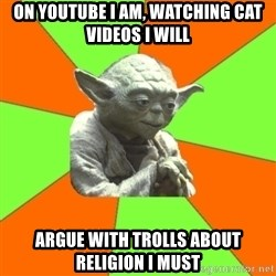 Advicefull Yoda - on youtube I am, watching cat videos I will argue with trolls about religion I must