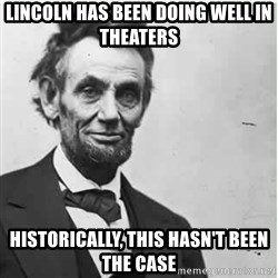 Lincoln - Lincoln has been doing well in theaters historically, this hasn't been the case