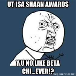 Y U No like - UT ISA SHAAN AWARDS Y U NO LIKE BETA CHI...EVER!?