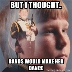 band kid  - But i thought.. bands would make her dance
