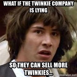Conspiracy Keanu - what if the twinkie company is lying so they can sell more twinkies...