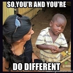 Skeptical third-world kid - so,you'r and you're do different