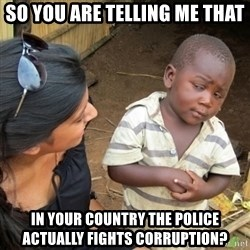 Skeptical 3rd World Kid - So you are telling me that in your country the police actually fights corruption?
