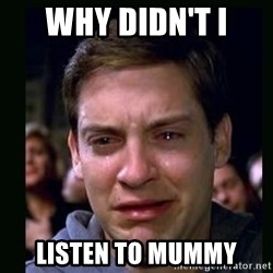 crying peter parker - WHY DIDN'T I  LISTEN TO MUMMY