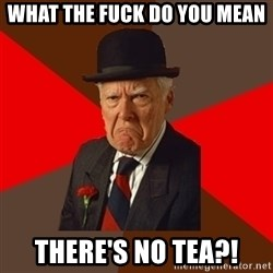 Pissed Off Old Guy - WHAT THE FUCK DO YOU MEAN  THERE'S NO TEA?!