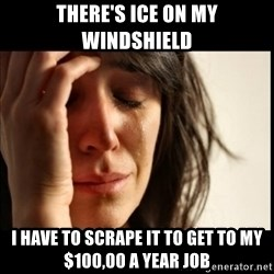 First World Problems - there's ice on my windshield i have to scrape it to get to my $100,00 a year job