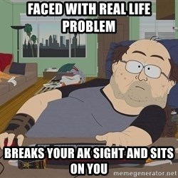 Ozzfag - FACED WITH REAL LIFE PROBLEM BREAKS YOUR AK SIGHT AND SITS ON YOU
