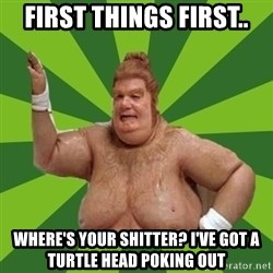 Fat Bastard - first things first.. where's your shitter? I've got a turtle head poking out