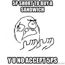 WHY SUFFERING GUY 2 - 5p short to buy a sandwich y u no accept 5ps