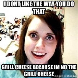 Overprotective Girlfriend - I dont like the way you do that grill cheese because im no the grill cheese