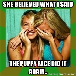 Laughing Girls  - She believed what i said the puppy face did it again..