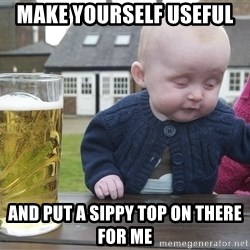 drunk baby 1 - Make yourself useful  and put a sippy top on there for me