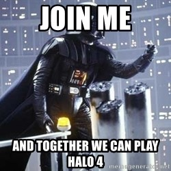 Darth Vader Shaking Fist - join me and together we can play halo 4