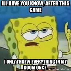 Tough Spongebob - ill have you know, after this game i only threw everything in my room once.