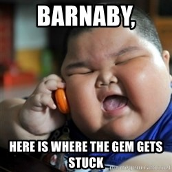 fat chinese kid - BARNABY,  Here is where the gem gets stuck