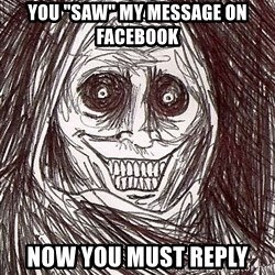 "Never alone ghost - you ""saw"" my message on facebook now you must reply"